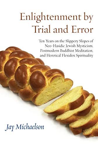 Enlightenment by Trial and Error: Ten Years on the Slippery Slopes of Jewish Spirituality, Postmodern Buddhism, and Other Mystical Heresies