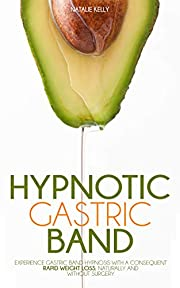 Hypnotic Gastric Band: Experience Gastric Band Hypnosis with a Consequent Rapid Weight Loss, Naturally and Without Surgery.
