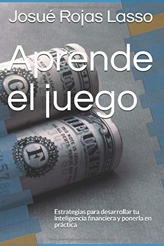 Aprende el juego: Estrategias para desarrollar tu inteligencia financiera y ponerla en práctica