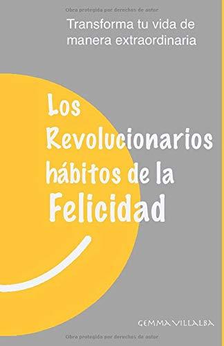 Los Revolucionarios hábitos de la Felicidad: Transforma tu...