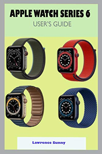 APPLE WATCH SERIES 6 USER GUIDE: A Complete Step By Step User Manual For Beginner And Senior To Learn How To Use The Apple Watch Series 6 With Tips, Shortcuts, And Actual Screenshot