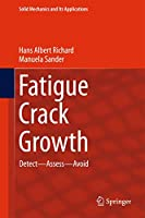 Fatigue Crack Growth: Detect - Assess - Avoid (Solid Mechanics and Its Applications (227))