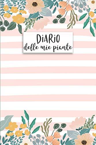 Diario delle mie Piante: Diario delle Piante e Giardinaggio: per annotare la crescita e le caratteristiche delle TUE piante! Per piante da appartamento, terrazzo, orti o giardini!