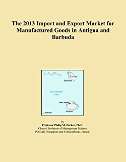 The 2013 Import and Export Market for Manufactured Goods in Antigua and Barbuda