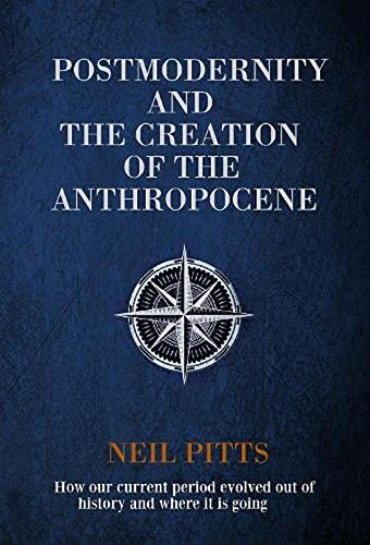 Postmodernity and the Creation of the Anthropocene: How our current period evolved out of history and where it is going (English Edition)