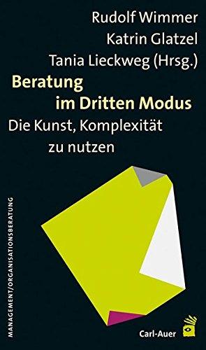 Beratung im Dritten Modus: Die Kunst, Komplexität zu nutzen: Die Kunst, Komplexität zu nützen