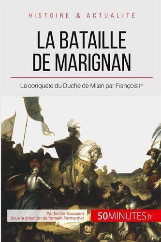 La bataille de Marignan: La conquête du Duché de Milan par François Ier