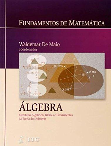 Fundamentos de Matemática - Álgebra: Estruturas Algébricas Básicas e Fundamentos da Teoria dos Números