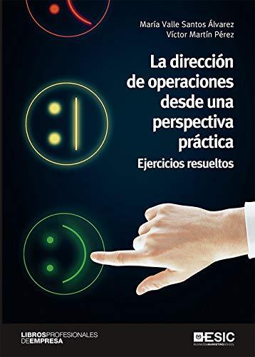 La Dirección De Operaciones Desde Una perspectiva práctica. Ejercicios Resueltos (divulgación, libros profesionales de empresa)
