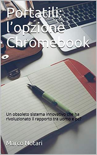 Portatili: l'opzione Chromebook: Un obsoleto sistema innovativo che ha rivoluzionato il rapporto tra uomo e pc? (Italian Edition)