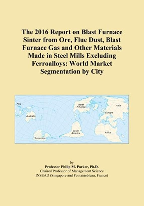 The 2016 Report on Blast Furnace Sinter from Ore, Flue Dust, Blast Furnace Gas and Other Materials Made in Steel Mills Excluding Ferroalloys: World Market Segmentation by City