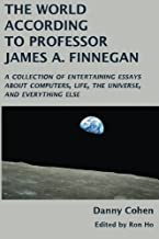 The World According to Professor James A. Finnegan: A collection of entertaining essays about computers, life, the universe, and everything else
