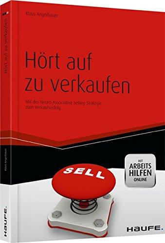 Hört auf zu verkaufen - mit Arbeitshilfen online: Mit der Neuro Associative Selling Strategie zum Verkaufserfolg (Haufe Fachbuch)