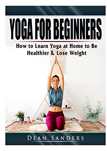 Yoga for Beginners: How to Learn Yoga at Home to Be Healthier & Lose Weight