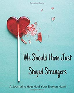We Should Have Just Stayed Strangers: A Journal to Help Heal Your Broken Heart