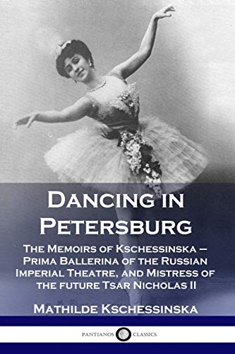 Dancing in Petersburg: The Memoirs of Kschessinska - Prima Ballerina of the Russian Imperial Theatre, and Mistress of the future Tsar Nicholas II