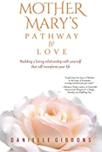 Mother Mary's Pathway to Love: Building a Loving Relationship With Yourself That Will Transform Your Life