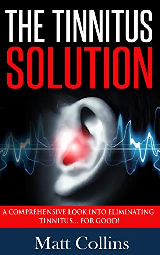 The Tinnitus Solution: A Comprehensive Look into Eliminating Tinnitus… For Good! (Stop Ear Ringing, Hearing Loss Cure, Tinnitus Treatment) (English Edition)