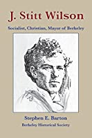 J. Stitt Wilson: Socialist, Christian, Mayor of Berkeley