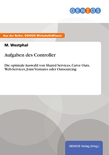 Aufgaben des Controller: Die optimale Auswahl von Shared Services, Carve Outs, Web-Services, Joint Ventures oder Outsourcing