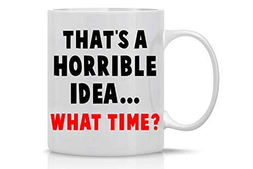 Horrible Idea What Time? 11oz Funny Coffee Mug With Sayings Inspirational Sarcasm Desk Office Decor For Women Men Boss Coworker Best Friend By CBT Mugs