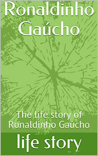 Ronaldinho Gaúcho: The life story of Ronaldinho Gaúcho (English Edition)