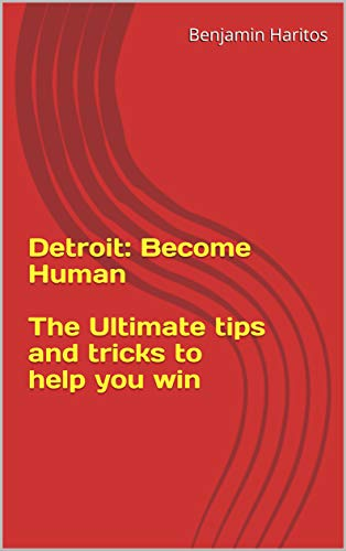 Detroit: Become Human - The Ultimate tips and tricks to help you win (English Edition)