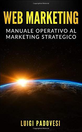 WEB MARKETING: Manuale operativo al marketing strategico online con guida alla comunicazione, email, social media, SEO e SEM, affiliate, affiliate e network marketing