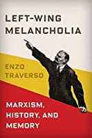 Left-Wing Melancholia: Marxism, History, and Memory (New Directions in Critical Theory)