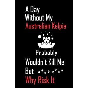 A Day Without My Australian Kelpie Probably Wouldn't Kill Me But Why Risk it: Lined Notebook / Journal Gift, 120 Pages, 6x9, Soft Cover, Matte Finish 19