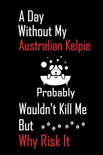 A Day Without My Australian Kelpie Probably Wouldn't Kill Me But Why Risk it: Lined Notebook / Journal Gift, 120 Pages, 6x9, Soft Cover, Matte Finish 1