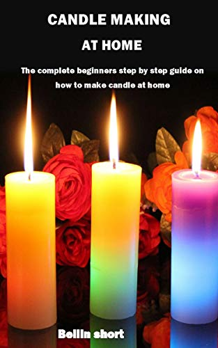 CANDLE MAKING AT HOME: The complete beginners step by step guide on how to make candle at home