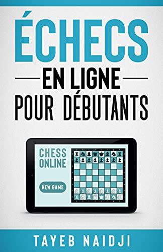 Couverture du livre Echecs en ligne pour débutants (Série de livres pour apprendre à mieux jouer et gagner aux échecs t. 3)