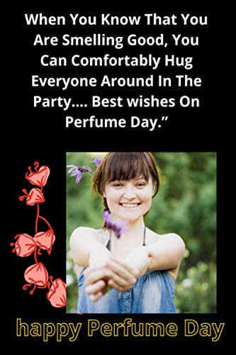 """When You Know That You Are Smelling Good, You Can Comfortably Hug Everyone Around In The Party…. Best wishes On Perfume Day."""": Happy Perfume Day."""""""