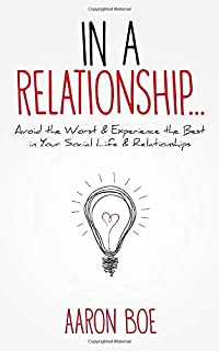 In a Relationship: Avoid the Worst and Experience the Best in Your Social Life & Relationships