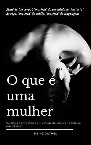 """O que e uma mulher: MATÉRIA """"DO CORPO"""", """"MATÉRIA"""" DA SEXUALIDADE, """"MATÉRIA"""" DE RAÇA, """"MATÉRIA"""" DA MÍDIA, """"MATÉRIA"""" DA LINGUAGEM ' O QUE É UMA MULHER ' (Portuguese Edition)"""