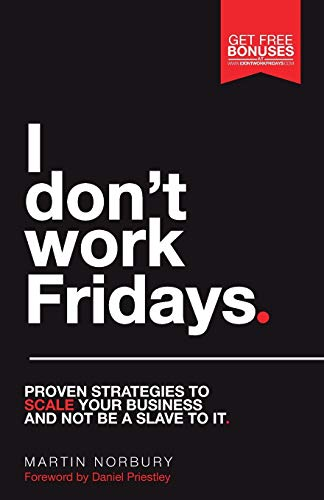 I Don't Work Fridays: Proven strategies to scale your business and not be a slave to it