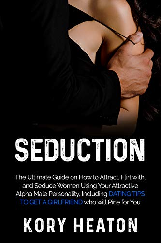 Seduction: The Ultimate Guide on How to Attract, flirt with, and Seduce Women Using Your Attractive Alpha Male Personality, Including Dating Tips to Get ... who will Pine for You (English Edition)