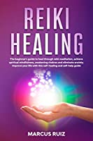 Reiki Healing: The beginner's guide to heal through reiki meditation, achieve spiritual mindfulness, awakening chakras and eliminate anxiety. Improve your life with this self-healing and self-help guide (Stress Relief Meditation)
