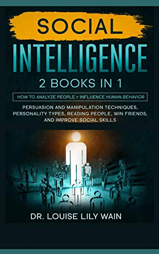 Social Intelligence: How to Analyze People + Influence Human Behavior. Persuasion and Manipulation Techniques, Personality Types, Reading People, Win Friends, and Improve Social Skills