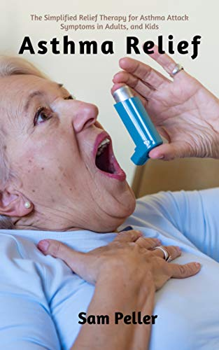 Asthma Relief: The Simplified Relief Therapy for Asthma Attack Symptoms in Adults and Kids