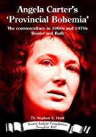 Angela Carter's 'Provincial Bohemia': The counterculture in 1960s and 1970s Bristol and Bath (Bristol Radical Pamphleteer)