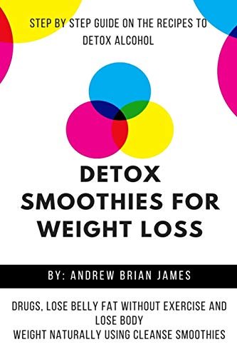 Detox Smoothies For Weight Loss: Step By Step Guide On The Recipes To Detox Alcohol, Drugs, Lose Belly Fat Without Exercise And Lose Body Weight Naturally Using Cleanse Smoothies