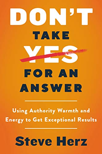 Don't Take Yes for an Answer: Using Authority, Warmth, and Energy to Get Exceptional Results