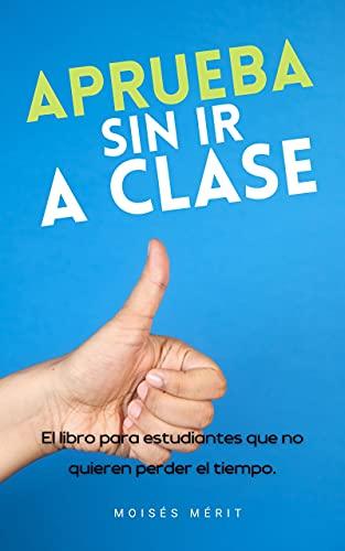APRUEBA SIN IR A CLASE: El libro para estudiantes que no quieren perder el tiempo. (Triunfa en los Estudios) (Spanish Edition)