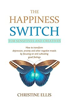 The Happiness Switch: How to Transform Anxiety, Depression and Other Negative Moods by Focusing On and Cultivating Good Feelings by [Christine Ellis]
