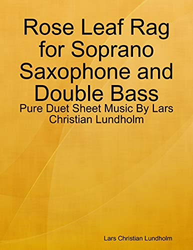 Rose Leaf Rag for Soprano Saxophone and Double Bass - Pure Duet Sheet Music By Lars Christian Lundholm (English Edition)