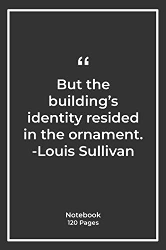 But the building's identity resided in the ornament. -Louis Sullivan: Notebook Gift with architecture Quotes| Notebook Gift |Notebook For Him or Her | 120 Pages 6''x 9''