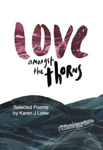 Love Love Amongst the Thorns: Selected Poems by Karen Lowe