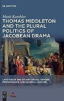 Thomas Middleton and the Plural Politics of Jacobean Drama (Late Tudor and Stuart Drama)